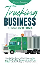 Trucking Business Startup 2021-2022: Step-by-Step Guide to Start, Grow and Run your Own Trucking Company in as Little as 3...