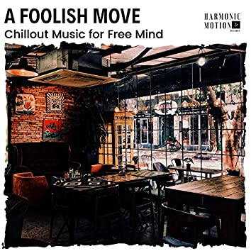 A Foolish Move - Chillout Music For Free Mind