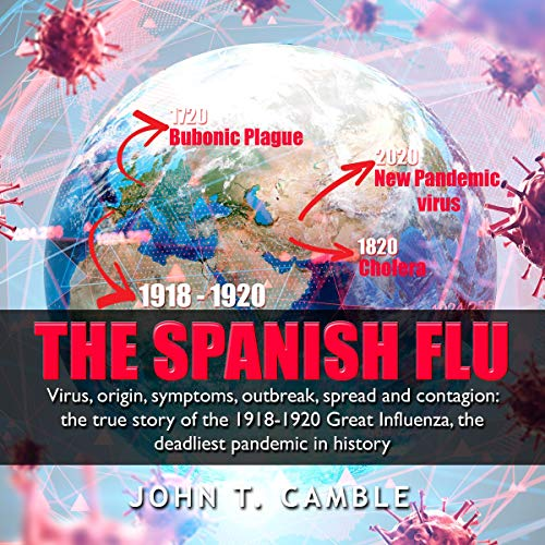 The Spanish Flu: Virus, Origin, Symptoms, Outbreak, Spread and Contagion: The True Story of The 1918-1920 Great Influenza, the Deadliest Pandemic in History cover art