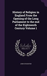 History of Religion in England From the Opening of the Long Parliament to the end of the Eighteenth Century Volume 1