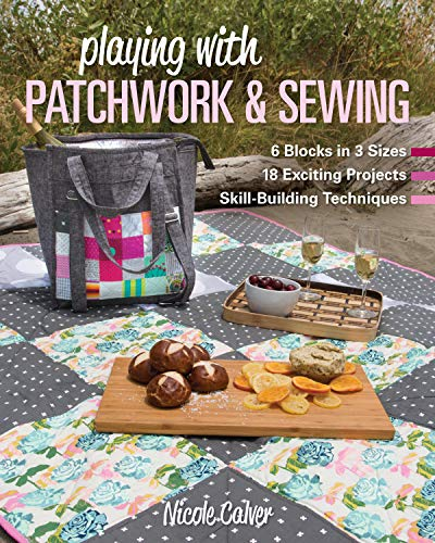 Playing with Patchwork & Sewing: 6 Blocks in 3 sizes, 18 Exciting Projects, Skill-building Techniques