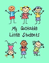 My Quotable Little Students: A Teacher Journal to Record and Collect Kids Unforgettable Sayings - Cute, Funny and Hilarious Classroom Stories (Pre-K, Kindergarten & Elementary Teacher Memory Book)