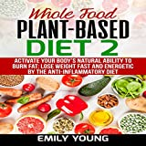 Whole Food Plant-Based Diet 2: Activate Your Body s Natural Ability to Burn Fat; Lose Weight Fast and Energetic by the Anti-Inflammatory Diet