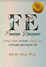 FE Feminine Emergence: Mindful Methods to Create Profound Shifts in Personal and Corporate Life