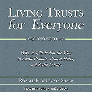 Living Trusts for Everyone, Second Edition     Why a Will Is Not the Way to Avoid Probate, Protect Heirs, and Settle Estates               By:                                                                                                                                 Ronald Farrington Sharp                               Narrated by:                                                                                                                                 Timothy Andrés Pabon                      Length: 4 hrs and 9 mins     16 ratings     Overall 4.6
