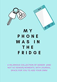 My Phone Was in the Fridge: A Hilarious Collection of Senior (And Not So Senior)  Moments, with Journal Space for You to Add Your Own!: A Funny Quotes Book, Use as a Conversation Starter or Party Game