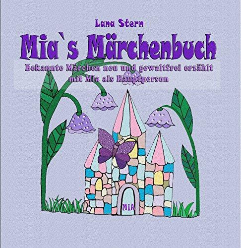 Mia`s Märchenbuch: Bekannte Märchen neu und gewaltfrei erzählt mit Mia als Hauptperson (Personalisiertes Kinderbuch mit Namen 1)