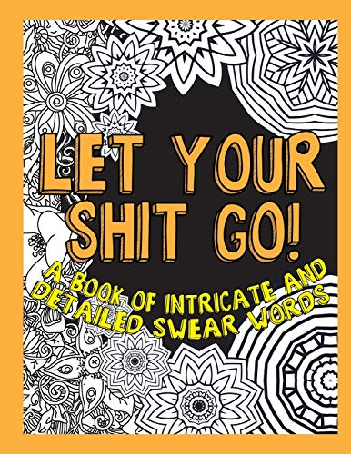 Let Your Shit Go: A Book of Intricate and Detailed Swear Words (Adult Coloring Swear Word Series)