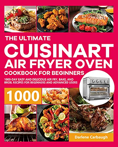 The Ultimate Cuisinart Air Fryer Oven Cookbook for Beginners: 1000-Day Easy and Delicious Air Fry, Bake, and Broil Recipes for Beginners and Advanced Users
