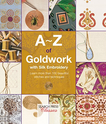 A-Z of Goldwork with Silk Embroidery: Learn more than 100 beautiful stitches and techniques (A-Z of Needlecraft)