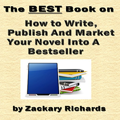 The Best Book on How to Write, Publish and Market Your Novel into a Best Seller audiobook cover art