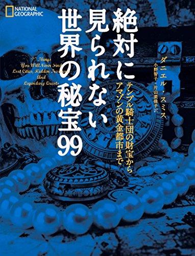 絶対に見られない世界の秘宝99 - ダニエル・スミス, ナショナル ジオグラフィック, 小野 智子, 片山 美佳子