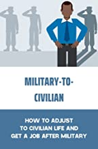 Military-To-Civilian Transition: How To Adjust To Civilian Life And Get A Job After Military: How To Make Your Transition ...
