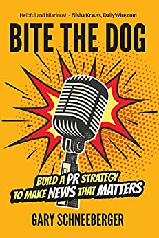 Bite The Dog: Build a PR Strategy To Make News That Matters by [Gary Schneeberger, Kelly Rosati]