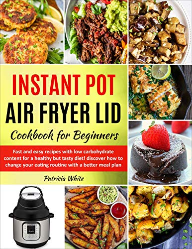 Instant Pot Air Fryer Lid Cookbook for Beginners: fast and easy recipes with low carbohydrate content for a healthy but tasty diet! discover how to change ... better meal plan (The complete Air Fryer 1)