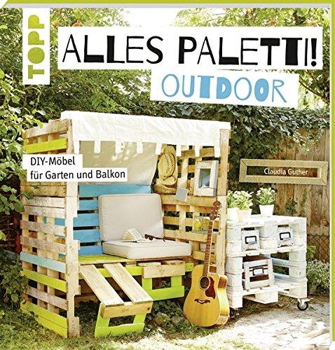 Alles Paletti - outdoor: DIY-Möbel für Garten und Balkon