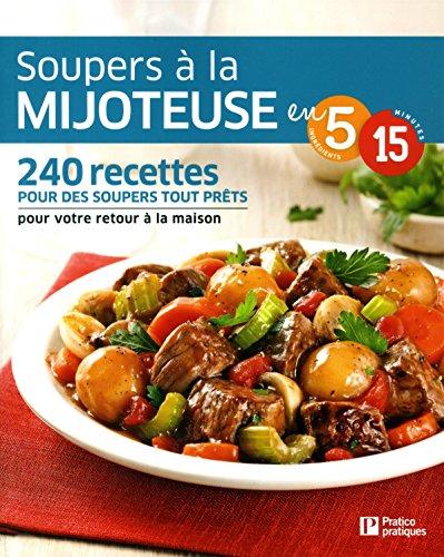 Soupers à la mijoteuse en 5 ingrédients, 15 minutes: 240 recettes pour des soupers tout prêts pour votre retour à la maison