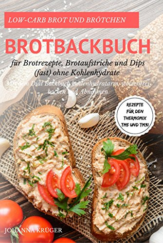 Low-Carb Brot und Brötchen Rezepte für den Thermomix TM5 und TM31 Brotbackbuch für Brotrezepte, Brotaufstriche und Dips (fast) ohne Kohlenhydrate Mit dem ... weizenfrei backen und Abnehmen