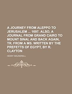 A Journey from Aleppo to Jerusalem 1697. Also, a Journal from Grand Cairo to Mount Sinai, and Back Again, Tr. from a Ms. W...