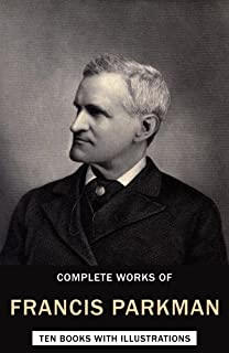 Complete Works of Francis Parkman Jr. (Illustrated): (Ten Books with Illustrations)