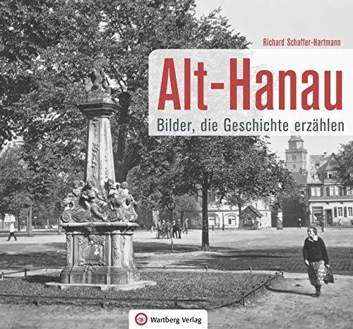 Alt-Hanau - Bilder die Geschichte erzählen (Historischer Bildband)