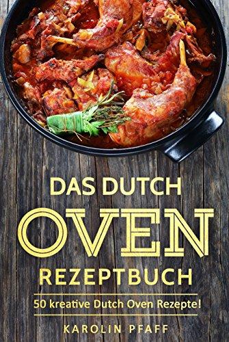 Das Dutch Oven Rezeptbuch: 50 kreative Dutch Oven Rezepte: Das Durch Oven Kochbuch für die Outdoor-Küche am Lagerfeuer und Camping-Urlaub (Black Pot Kochbuch, Lagerfeuer Kochbuch, Camping Kochbuch)
