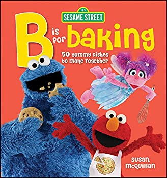 Sesame Street  B is for Baking - 50 Yummy Dishes to Make Together
