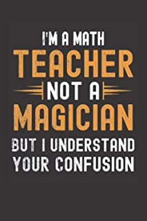 I am a Math Teacher, Not a Magician, but Understand, your Confusion : Funny Notebook Gift for Math Teachers: Funny Blank L...