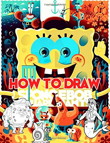How To Draw Spongebob Squarepants: Learn To Draw Spongebob Squarepants With 29 Characters 104 Pages And Step-by-Step Drawings