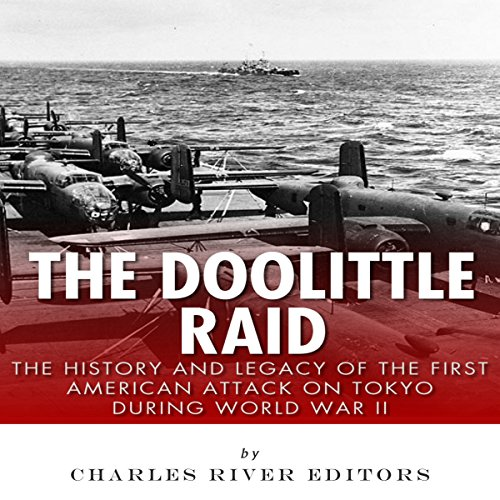 The Doolittle Raid     The History and Legacy of the First American Attack on Tokyo During World War II              By:                                                                                                                                 Charles River Editors                               Narrated by:                                                                                                                                 Robert Slone                      Length: 1 hr and 27 mins     9 ratings     Overall 3.8