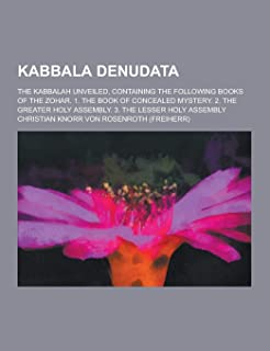 Kabbala Denudata; The Kabbalah Unveiled, Containing the Following Books of the Zohar. 1. the Book of Concealed Mystery. 2. the Greater Holy Assembly.