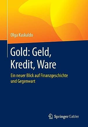 Gold: Geld, Kredit, Ware: Ein neuer Blick auf Finanzgeschichte und Gegenwart