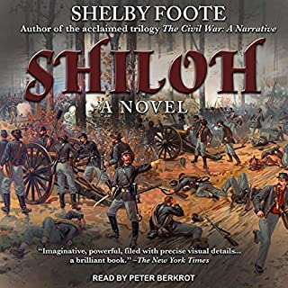 Shiloh     A Novel              By:                                                                                                                                 Shelby Foote                               Narrated by:                                                                                                                                 Peter Berkrot                      Length: 4 hrs and 54 mins     23 ratings     Overall 4.6