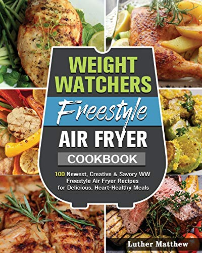Weight Watchers Freestyle Air Fryer Cookbook: 100 Newest, Creative & Savory WW Freestyle Air Fryer Recipes for Delicious, Heart-Healthy Meals