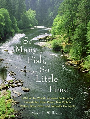 So Many Fish, So Little Time: 1001 of the World's Greatest Backcountry Honeyholes, Trout Rivers, Blue Ribbon Waters, Bass Lakes, and Saltwater ... Waters, Bass Lakes, and Saltwater Hot Spots
