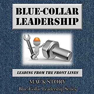 Blue-Collar Leadership     Leading from the Front Lines               By:                                                                                                                                 Mack Story                               Narrated by:                                                                                                                                 Brendan Carruthers                      Length: 2 hrs and 58 mins     16 ratings     Overall 4.4