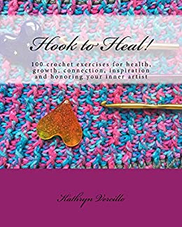 Hook to Heal!: 100 Crochet Exercises For Health, Growth, Connection, Inspiration and Honoring Your Inner Artist by [Kathryn Vercillo]