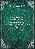 Собрание сочинений и переводов адмирала &#1064: Том 12: Collected Works and Translations of Admiral Shishkov