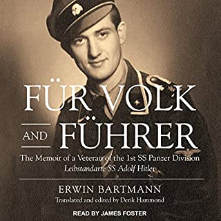 Fur Volk and Fuhrer     The Memoir of a Veteran of the 1st SS Panzer Division Leibstandarte SS Adolf Hitler              Written by:                                                                                                                                 Erwin Bartmann,                                                                                        Derik Hammond                               Narrated by:                                                                                                                                 James Foster                      Length: 8 hrs and 49 mins     7 ratings     Overall 4.6
