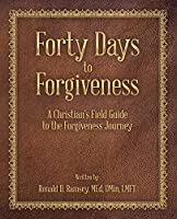 Forty Days to Forgiveness: A Christian's Field Guide to the Forgiveness Journey