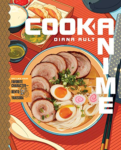 Cook Anime: Eat Like Your Favorite Character―From Bento to Yakisoba