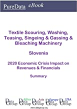 Textile Scouring, Washing, Teasing, Singeing & Gassing & Bleaching Machinery Slovenia Summary: 2020 Economic Crisis Impact on Revenues & Financials (English Edition)