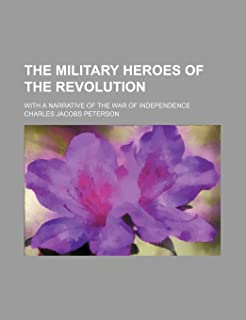 The Military Heroes of the Revolution; With a Narrative of the War of Independence