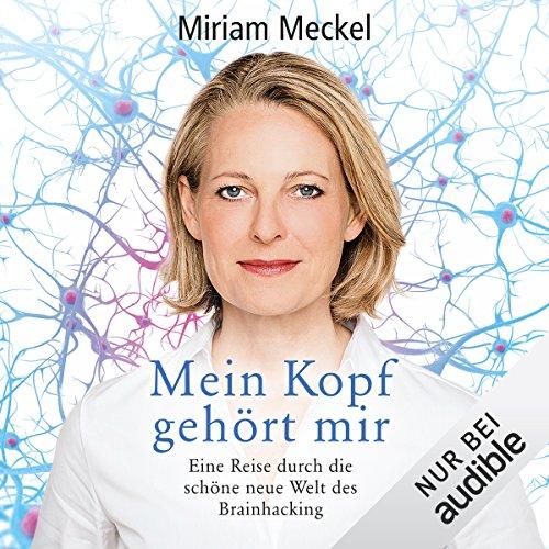 Mein Kopf gehört mir: Eine Reise durch die schöne neue Welt des Brainhacking