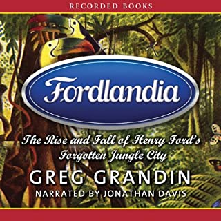 Fordlandia     The Rise and Fall of Henry Ford's Forgotten Jungle City              By:                                                                                                                                 Greg Grandin                               Narrated by:                                                                                                                                 Jonathan Davis                      Length: 15 hrs and 25 mins     149 ratings     Overall 3.8