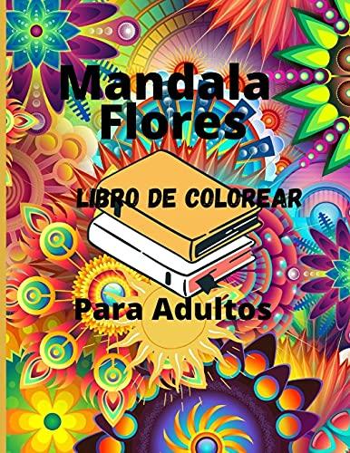 Mandala Flores Libro de Colorear Para Adultos: Libro de colorear para adultos con 100 de los más bellos mandalas del mundo para aliviar el estrés y la relajación