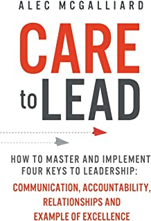 CARE To Lead: How to Master and Implement Four Keys to Leadership: Communication, Accountability, Relationships and Example of Excellence