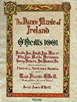 The Dance Music of Ireland O'Neill's 1001: 1001 Gems, Double Jigs, Single Jigs, Hop or Slip Jigs, Reels, Hornpipes, Long Dances, Set Dances Etc. Collected and Selected From All Available Sources (Irish Music Collection)