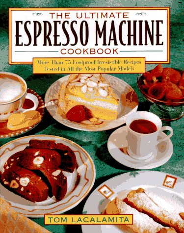 The Ultimate Espresso Machine Cookbook: More Than 75 Foolproof, Irresistible Recipes Tested in All the Most Popular Models