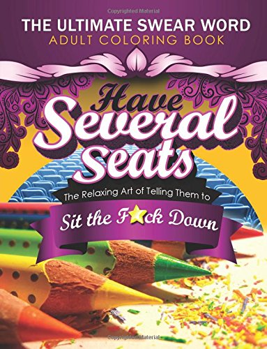 Have Several Seats: The Relaxing Art of Telling Them to Sit the F#ck Down!: The Humour Swear Word Therapy Adult Coloring Book for Stress Relief, … Mandala, Animals and Patterns for Grown-Ups